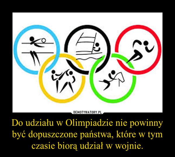 Do udziału w Olimpiadzie nie powinny być dopuszczone państwa, które w tym czasie biorą udział w wojnie. –