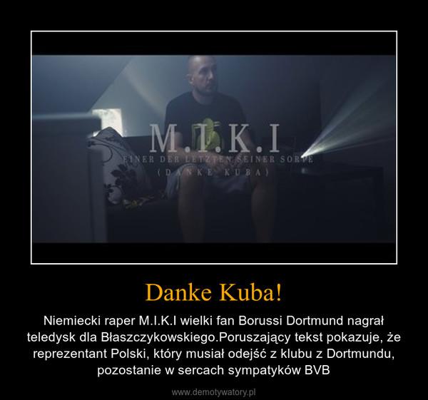 Danke Kuba! – Niemiecki raper M.I.K.I wielki fan Borussi Dortmund nagrał teledysk dla Błaszczykowskiego.Poruszający tekst pokazuje, że reprezentant Polski, który musiał odejść z klubu z Dortmundu, pozostanie w sercach sympatyków BVB