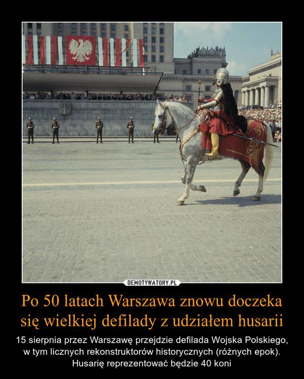 Po 50 latach Warszawa znowu doczeka się wielkiej defilady z udziałem husarii – 15 sierpnia przez Warszawę przejdzie defilada Wojska Polskiego, w tym licznych rekonstruktorów historycznych (różnych epok). Husarię reprezentować będzie 40 koni