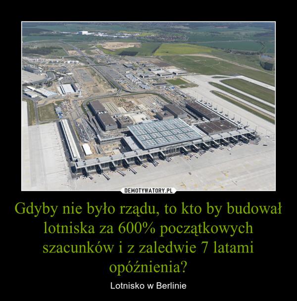 Gdyby nie było rządu, to kto by budował lotniska za 600% początkowych szacunków i z zaledwie 7 latami opóźnienia? – Lotnisko w Berlinie