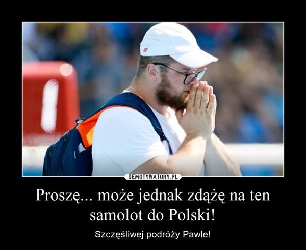 Proszę... może jednak zdążę na ten samolot do Polski! – Szczęśliwej podróży Pawle!