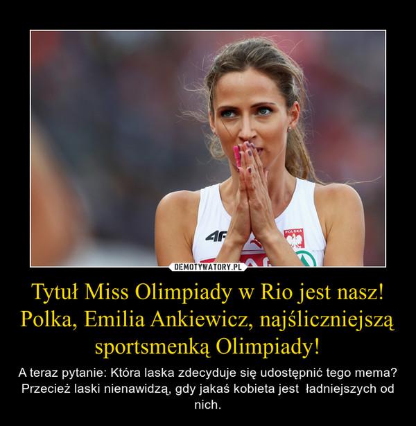Tytuł Miss Olimpiady w Rio jest nasz! Polka, Emilia Ankiewicz, najśliczniejszą sportsmenką Olimpiady! – A teraz pytanie: Która laska zdecyduje się udostępnić tego mema? Przecież laski nienawidzą, gdy jakaś kobieta jest  ładniejszych od nich.