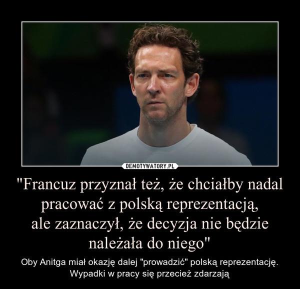 """""""Francuz przyznał też, że chciałby nadal pracować z polską reprezentacją,ale zaznaczył, że decyzja nie będzie należała do niego"""" – Oby Anitga miał okazję dalej """"prowadzić"""" polską reprezentację. Wypadki w pracy się przecież zdarzają"""