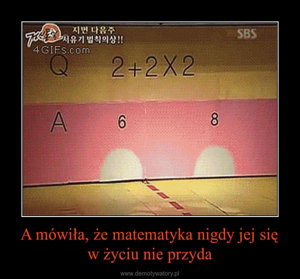 A mówiła, że matematyka nigdy jej się w życiu nie przyda –
