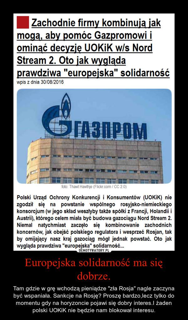 """Europejska solidarność ma się dobrze. – Tam gdzie w grę wchodzą pieniądze """"zła Rosja"""" nagle zaczyna być wspaniała. Sankcje na Rosję? Proszę bardzo,lecz tylko do momentu gdy na horyzoncie pojawi się dobry interes.I żaden polski UOKiK nie będzie nam blokował interesu."""