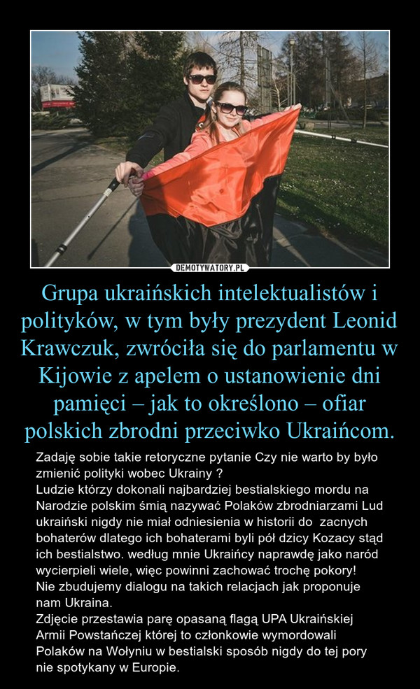 Grupa ukraińskich intelektualistów i polityków, w tym były prezydent Leonid Krawczuk, zwróciła się do parlamentu w Kijowie z apelem o ustanowienie dni pamięci – jak to określono – ofiar polskich zbrodni przeciwko Ukraińcom. – Zadaję sobie takie retoryczne pytanie Czy nie warto by było zmienić polityki wobec Ukrainy ?Ludzie którzy dokonali najbardziej bestialskiego mordu na Narodzie polskim śmią nazywać Polaków zbrodniarzami Lud ukraiński nigdy nie miał odniesienia w historii do  zacnych bohaterów dlatego ich bohaterami byli pół dzicy Kozacy stąd ich bestialstwo. według mnie Ukraińcy naprawdę jako naród wycierpieli wiele, więc powinni zachować trochę pokory!Nie zbudujemy dialogu na takich relacjach jak proponuje nam Ukraina. Zdjęcie przestawia parę opasaną flagą UPA Ukraińskiej Armii Powstańczej której to członkowie wymordowali Polaków na Wołyniu w bestialski sposób nigdy do tej pory nie spotykany w Europie.