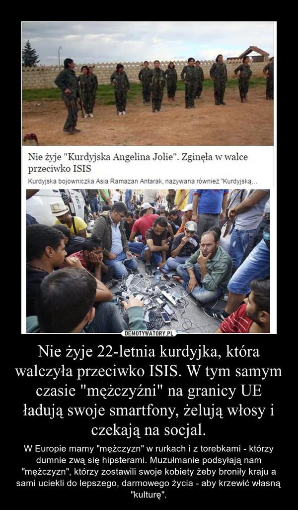 """Nie żyje 22-letnia kurdyjka, która walczyła przeciwko ISIS. W tym samym czasie """"mężczyźni"""" na granicy UE ładują swoje smartfony, żelują włosy i czekają na socjal. – W Europie mamy """"mężczyzn"""" w rurkach i z torebkami - którzy dumnie zwą się hipsterami. Muzułmanie podsyłają nam """"mężczyzn"""", którzy zostawili swoje kobiety żeby broniły kraju a sami uciekli do lepszego, darmowego życia - aby krzewić własną """"kulturę""""."""