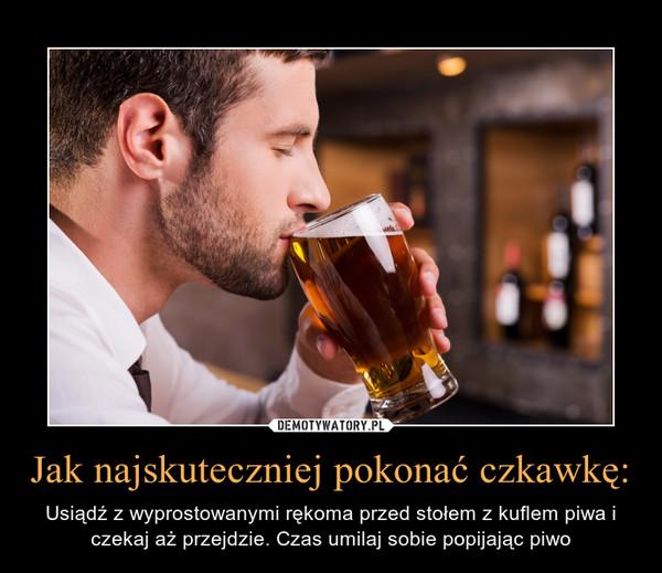 Jak najskuteczniej pokonać czkawkę: – Usiądź z wyprostowanymi rękoma przed stołem z kuflem piwa i czekaj aż przejdzie. Czas umilaj sobie popijając piwo