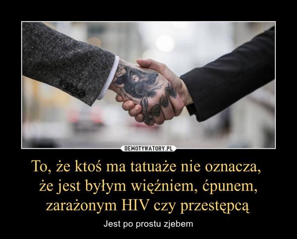 To że Ktoś Ma Tatuaże Nie Oznacza że Jest Byłym Więźniem