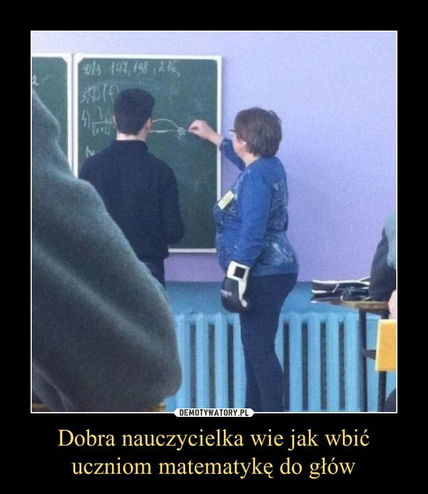 Dobra nauczycielka wie jak wbićuczniom matematykę do głów –