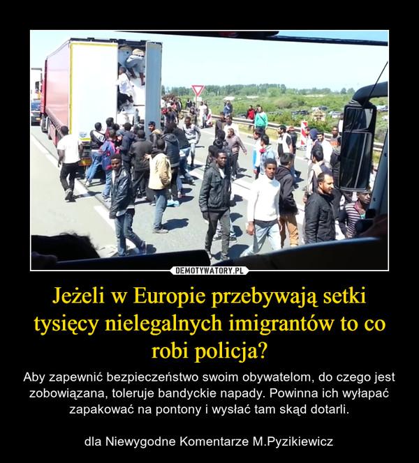 Jeżeli w Europie przebywają setki tysięcy nielegalnych imigrantów to co robi policja? – Aby zapewnić bezpieczeństwo swoim obywatelom, do czego jest zobowiązana, toleruje bandyckie napady. Powinna ich wyłapać zapakować na pontony i wysłać tam skąd dotarli.dla Niewygodne Komentarze M.Pyzikiewicz