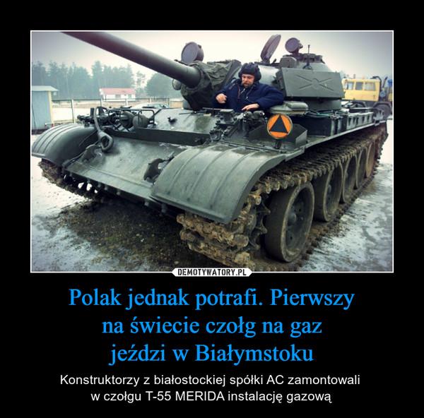 Polak jednak potrafi. Pierwszy na świecie czołg na gaz jeździ w Białymstoku – Konstruktorzy z białostockiej spółki AC zamontowali w czołgu T-55 MERIDA instalację gazową