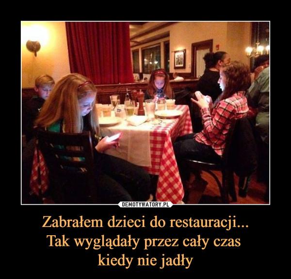 Zabrałem dzieci do restauracji...Tak wyglądały przez cały czas kiedy nie jadły –