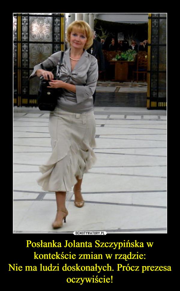 Posłanka Jolanta Szczypińska w kontekście zmian w rządzie:Nie ma ludzi doskonałych. Prócz prezesa oczywiście! –