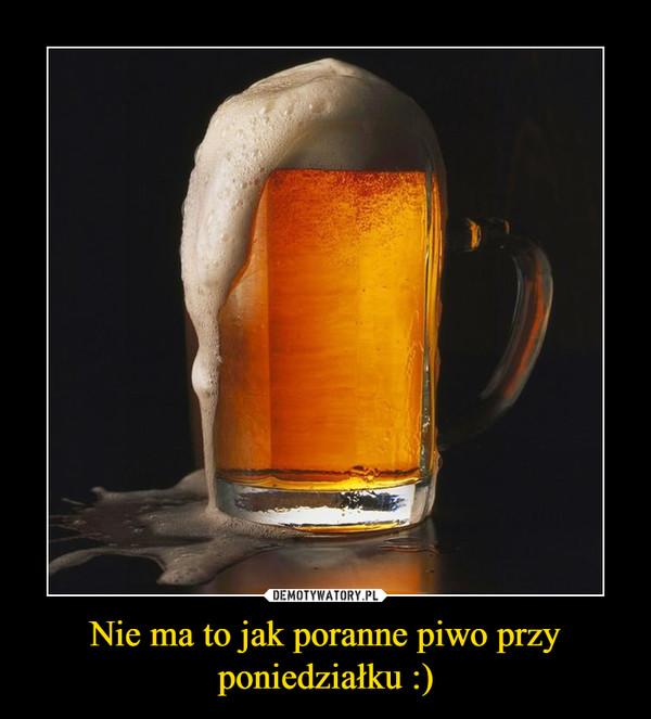 Nie ma to jak poranne piwo przy poniedziałku :) –