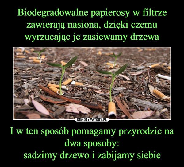 I w ten sposób pomagamy przyrodzie na dwa sposoby:sadzimy drzewo i zabijamy siebie –