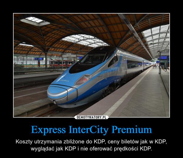 Express InterCity Premium – Koszty utrzymania zbliżone do KDP, ceny biletów jak w KDP, wyglądać jak KDP i nie oferować prędkości KDP.