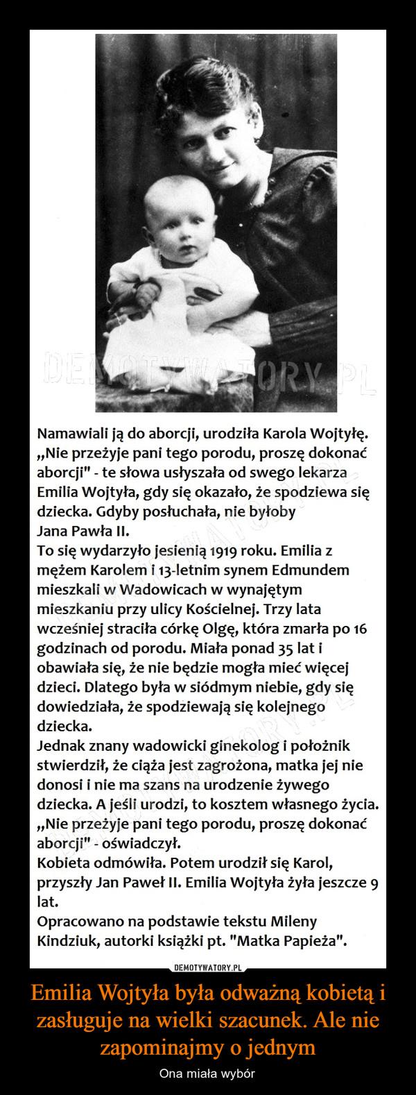 """Emilia Wojtyła była odważną kobietą i zasługuje na wielki szacunek. Ale nie zapominajmy o jednym – Ona miała wybór Namawiali ją do aborcji, urodziła Karola Wojtyłę.""""Nie przeżyje pani tego porodu, proszę dokonaćaborcji"""" - te słowa usłyszała od swego lekarzaEmilia Wojtyła, gdy się okazało, że spodziewa siędziecka. Gdyby posłuchała, nie byłobyJana Pawła II.To się wydarzyło jesienią 1919 roku. Emilia zmężem Karolem i 13-Ietnim synem Edmundemmieszkali w Wadowicach w wynajętymmieszkaniu przy ulicy Kościelnej. Trzy latawcześniej straciła córkę Olgę, która zmarła po 16godzinach od porodu. Miała ponad 35 lat iobawiała się, że nie będzie mogła mieć więcejdzieci. Dlatego była w siódmym niebie, gdy siędowiedziała, że spodziewają się kolejnegodziecka.Jednak znany wadowicki ginekolog i położnikstwierdził, że ciąża jest zagrożona, matka jej niedonosi i nie ma szans na urodzenie żywegodziecka. A jeśli urodzi, to kosztem własnego życia.""""Nie przeżyje pani tego porodu, proszę dokonaćaborcji"""" - oświadczył.Kobieta odmówiła. Potem urodził się Karol,przyszły Jan Paweł II. Emilia Wojtyła żyła jeszcze 9lat.Opracowano na podstawie tekstu MilenyKindziuk, autorki książki pt. """"Matka Papieża""""."""