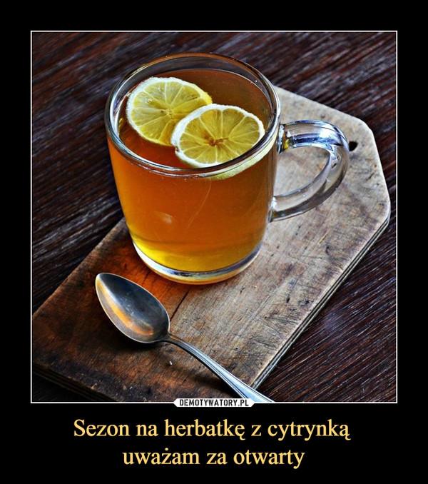 Sezon na herbatkę z cytrynką uważam za otwarty –