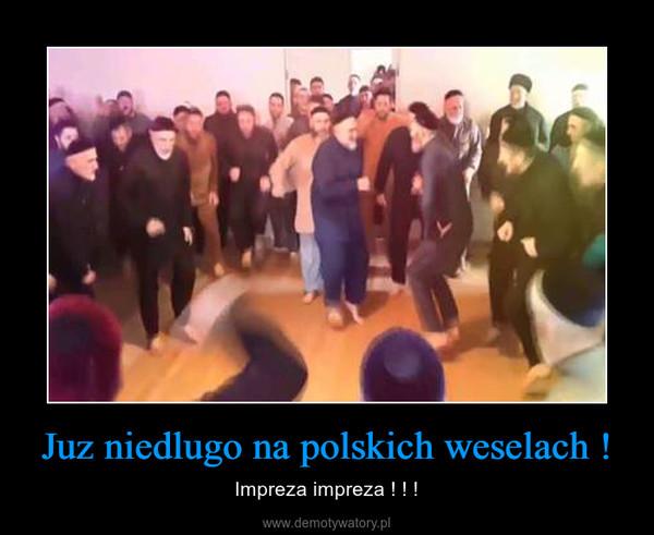 Juz niedlugo na polskich weselach ! – Impreza impreza ! ! !