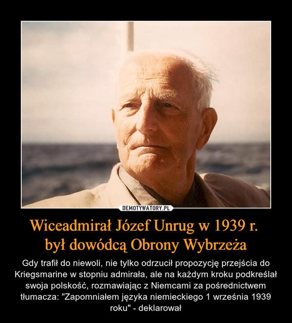 """Wiceadmirał Józef Unrug w 1939 r. był dowódcą Obrony Wybrzeża – Gdy trafił do niewoli, nie tylko odrzucił propozycję przejścia do Kriegsmarine w stopniu admirała, ale na każdym kroku podkreślał swoja polskość, rozmawiając z Niemcami za pośrednictwem tłumacza: """"Zapomniałem języka niemieckiego 1 września 1939 roku"""" - deklarował"""