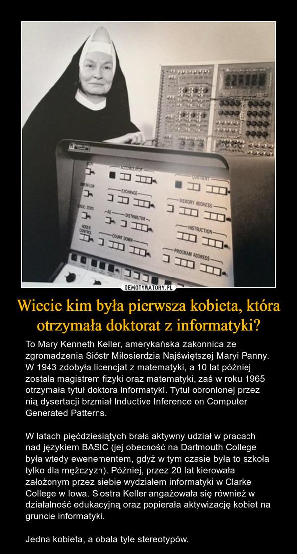 Wiecie kim była pierwsza kobieta, która otrzymała doktorat z informatyki? – To Mary Kenneth Keller, amerykańska zakonnica ze zgromadzenia Sióstr Miłosierdzia Najświętszej Maryi Panny. W 1943 zdobyła licencjat z matematyki, a 10 lat później została magistrem fizyki oraz matematyki, zaś w roku 1965 otrzymała tytuł doktora informatyki. Tytuł obronionej przez nią dysertacji brzmiał Inductive Inference on Computer Generated Patterns. W latach pięćdziesiątych brała aktywny udział w pracach nad językiem BASIC (jej obecność na Dartmouth College była wtedy ewenementem, gdyż w tym czasie była to szkoła tylko dla mężczyzn). Później, przez 20 lat kierowała założonym przez siebie wydziałem informatyki w Clarke College w Iowa. Siostra Keller angażowała się również w działalność edukacyjną oraz popierała aktywizację kobiet na gruncie informatyki. Jedna kobieta, a obala tyle stereotypów.