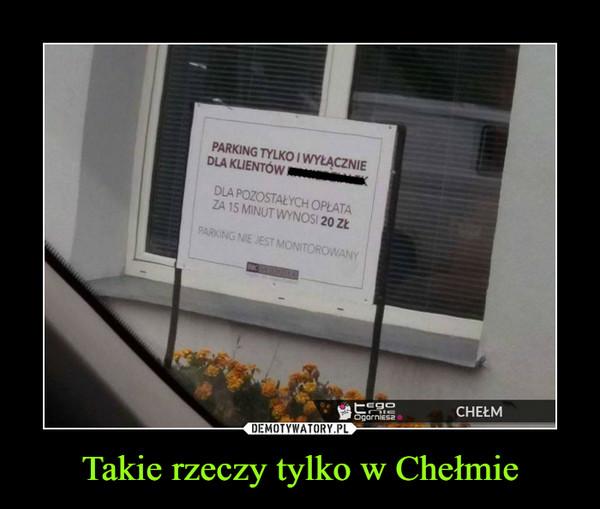 Takie rzeczy tylko w Chełmie –  PARKING TYLKO I WYŁĄCZNIE DLA KLIENTÓW.DLA POZOSTAŁYCH OPŁATA ZA 15 MINUT WYNOSI 20 ZŁPARKING NIE JEST MONITOROWANY