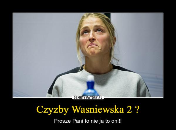 Czyzby Wasniewska 2 ? – Prosze Pani to nie ja to oni!!