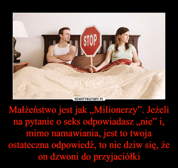 """Małżeństwo jest jak """"Milionerzy"""". Jeżeli na pytanie o seks odpowiadasz """"nie"""" i, mimo namawiania, jest to twoja ostateczna odpowiedź, to nie dziw się, że on dzwoni do przyjaciółki –"""