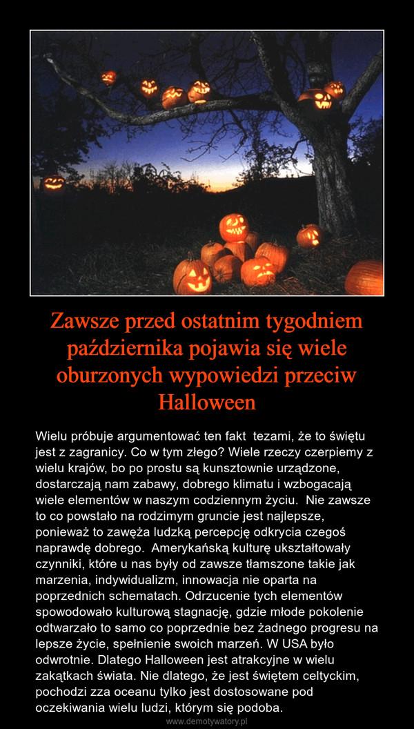 Zawsze przed ostatnim tygodniem października pojawia się wiele oburzonych wypowiedzi przeciw Halloween – Wielu próbuje argumentować ten fakt  tezami, że to świętu jest z zagranicy. Co w tym złego? Wiele rzeczy czerpiemy z wielu krajów, bo po prostu są kunsztownie urządzone, dostarczają nam zabawy, dobrego klimatu i wzbogacają wiele elementów w naszym codziennym życiu.  Nie zawsze to co powstało na rodzimym gruncie jest najlepsze, ponieważ to zawęża ludzką percepcję odkrycia czegoś naprawdę dobrego.  Amerykańską kulturę ukształtowały czynniki, które u nas były od zawsze tłamszone takie jak marzenia, indywidualizm, innowacja nie oparta na poprzednich schematach. Odrzucenie tych elementów spowodowało kulturową stagnację, gdzie młode pokolenie odtwarzało to samo co poprzednie bez żadnego progresu na lepsze życie, spełnienie swoich marzeń. W USA było odwrotnie. Dlatego Halloween jest atrakcyjne w wielu zakątkach świata. Nie dlatego, że jest świętem celtyckim, pochodzi zza oceanu tylko jest dostosowane pod oczekiwania wielu ludzi, którym się podoba.