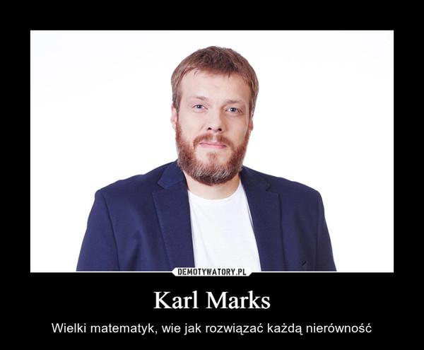 Karl Marks – Wielki matematyk, wie jak rozwiązać każdą nierówność