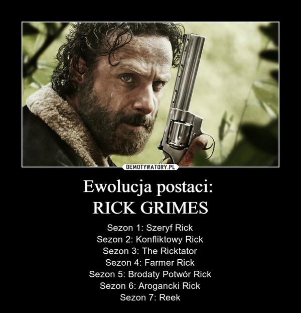 Ewolucja postaci: RICK GRIMES – Sezon 1: Szeryf RickSezon 2: Konfliktowy RickSezon 3: The RicktatorSezon 4: Farmer RickSezon 5: Brodaty Potwór RickSezon 6: Arogancki RickSezon 7: Reek