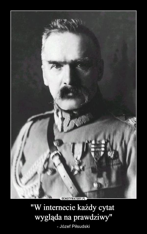 """""""W internecie każdy cytat wygląda na prawdziwy"""" – - Józef Piłsudski"""