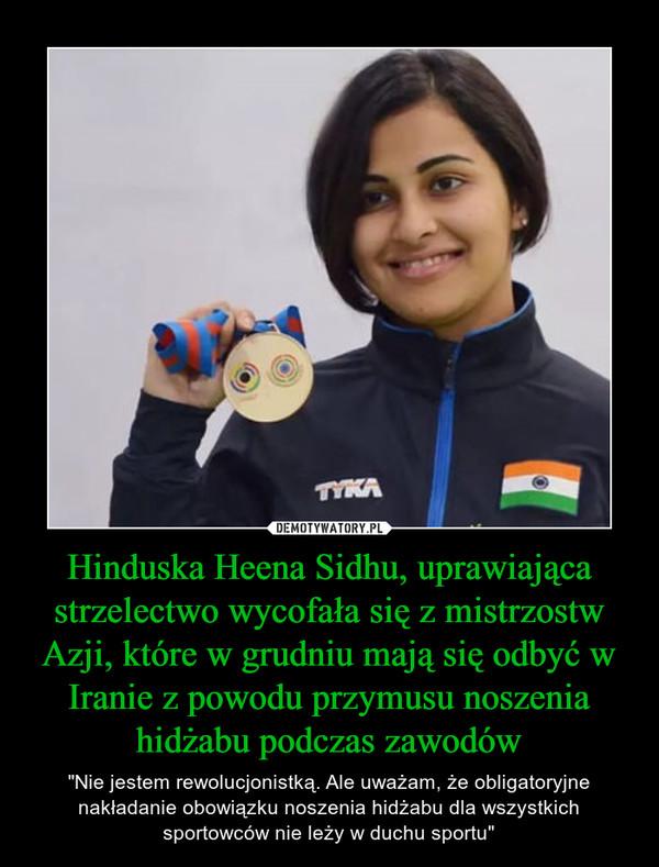 """Hinduska Heena Sidhu, uprawiająca strzelectwo wycofała się z mistrzostw Azji, które w grudniu mają się odbyć w Iranie z powodu przymusu noszenia hidżabu podczas zawodów – """"Nie jestem rewolucjonistką. Ale uważam, że obligatoryjne nakładanie obowiązku noszenia hidżabu dla wszystkich sportowców nie leży w duchu sportu"""""""