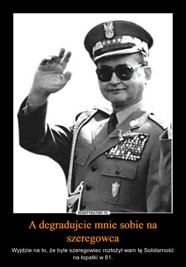 A degradujcie mnie sobie na szeregowca – Wyjdzie na to, że byle szeregowiec rozłożył wam tę Solidarność na łopatki w 81.