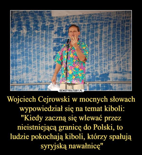 """Wojciech Cejrowski w mocnych słowach wypowiedział się na temat kiboli:""""Kiedy zaczną się wlewać przez nieistniejącą granicę do Polski, to ludzie pokochają kiboli, którzy spałują syryjską nawałnicę"""" –"""