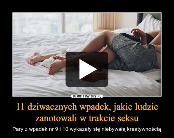 11 dziwacznych wpadek, jakie ludzie zanotowali w trakcie seksu – Pary z wpadek nr 9 i 10 wykazały się niebywałą kreatywnością