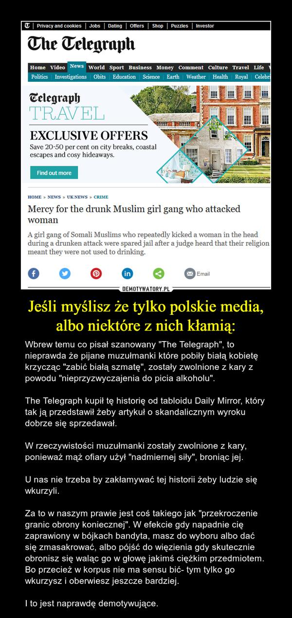 """Jeśli myślisz że tylko polskie media, albo niektóre z nich kłamią: – Wbrew temu co pisał szanowany """"The Telegraph"""", to nieprawda że pijane muzułmanki które pobiły białą kobietę krzycząc """"zabić białą szmatę"""", zostały zwolnione z kary z powodu """"nieprzyzwyczajenia do picia alkoholu"""". The Telegraph kupił tę historię od tabloidu Daily Mirror, który tak ją przedstawił żeby artykuł o skandalicznym wyroku dobrze się sprzedawał.W rzeczywistości muzułmanki zostały zwolnione z kary, ponieważ mąż ofiary użył """"nadmiernej siły"""", broniąc jej.U nas nie trzeba by zakłamywać tej historii żeby ludzie się wkurzyli.Za to w naszym prawie jest coś takiego jak """"przekroczenie granic obrony koniecznej"""". W efekcie gdy napadnie cię zaprawiony w bójkach bandyta, masz do wyboru albo dać się zmasakrować, albo pójść do więzienia gdy skutecznie obronisz się waląc go w głowę jakimś ciężkim przedmiotem. Bo przecież w korpus nie ma sensu bić- tym tylko go wkurzysz i oberwiesz jeszcze bardziej.I to jest naprawdę demotywujące."""