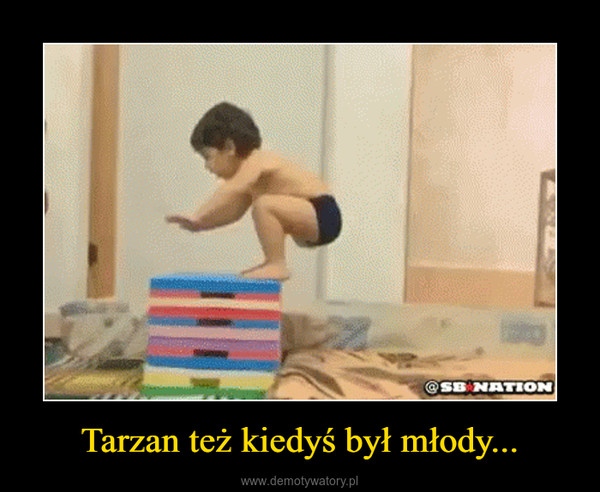 Tarzan też kiedyś był młody... –