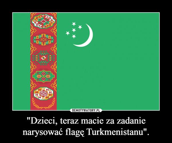"""""""Dzieci, teraz macie za zadanie narysować flagę Turkmenistanu"""". –"""