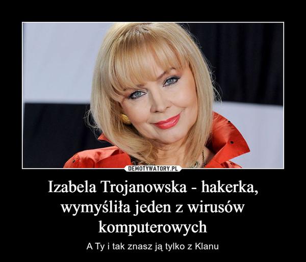 Izabela Trojanowska - hakerka, wymyśliła jeden z wirusów komputerowych – A Ty i tak znasz ją tylko z Klanu