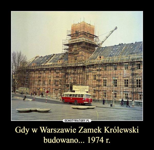 Gdy w Warszawie Zamek Królewski budowano... 1974 r. –