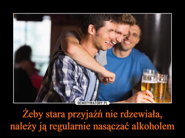 Żeby stara przyjaźń nie rdzewiała, należy ją regularnie nasączać alkoholem –