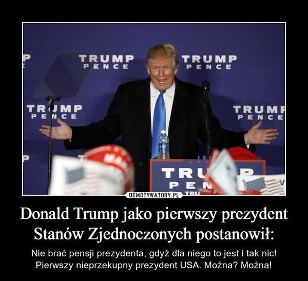 Donald Trump jako pierwszy prezydent Stanów Zjednoczonych postanowił: – Nie brać pensji prezydenta, gdyż dla niego to jest i tak nic! Pierwszy nieprzekupny prezydent USA. Można? Można!