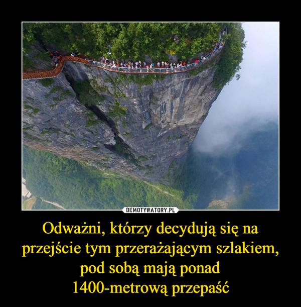 Odważni, którzy decydują się na przejście tym przerażającym szlakiem, pod sobą mają ponad1400-metrową przepaść –