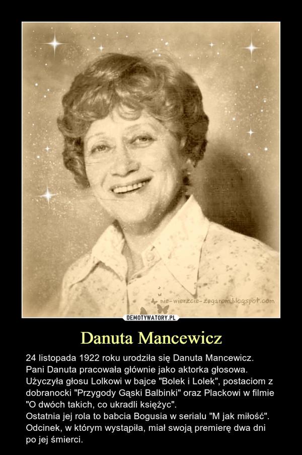 """Danuta Mancewicz – 24 listopada 1922 roku urodziła się Danuta Mancewicz.Pani Danuta pracowała głównie jako aktorka głosowa. Użyczyła głosu Lolkowi w bajce """"Bolek i Lolek"""", postaciom z dobranocki """"Przygody Gąski Balbinki"""" oraz Plackowi w filmie """"O dwóch takich, co ukradli księżyc"""".Ostatnia jej rola to babcia Bogusia w serialu """"M jak miłość"""". Odcinek, w którym wystąpiła, miał swoją premierę dwa dni po jej śmierci."""