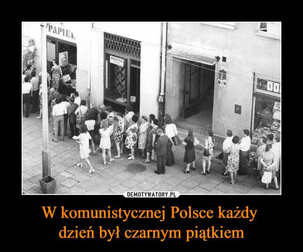 W komunistycznej Polsce każdy dzień był czarnym piątkiem –