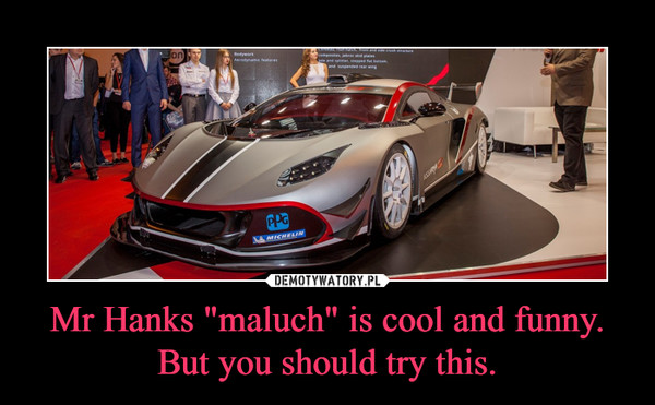 """Mr Hanks """"maluch"""" is cool and funny. But you should try this. –"""