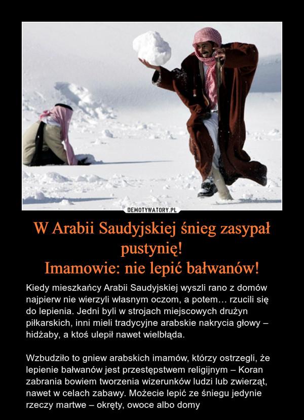 W Arabii Saudyjskiej śnieg zasypał pustynię!Imamowie: nie lepić bałwanów! – Kiedy mieszkańcy Arabii Saudyjskiej wyszli rano z domów najpierw nie wierzyli własnym oczom, a potem… rzucili się do lepienia. Jedni byli w strojach miejscowych drużyn piłkarskich, inni mieli tradycyjne arabskie nakrycia głowy – hidżaby, a ktoś ulepił nawet wielbłąda. Wzbudziło to gniew arabskich imamów, którzy ostrzegli, że lepienie bałwanów jest przestępstwem religijnym – Koran zabrania bowiem tworzenia wizerunków ludzi lub zwierząt, nawet w celach zabawy. Możecie lepić ze śniegu jedynie rzeczy martwe – okręty, owoce albo domy