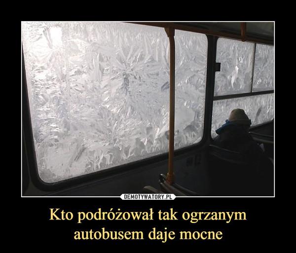 Kto podróżował tak ogrzanymautobusem daje mocne –